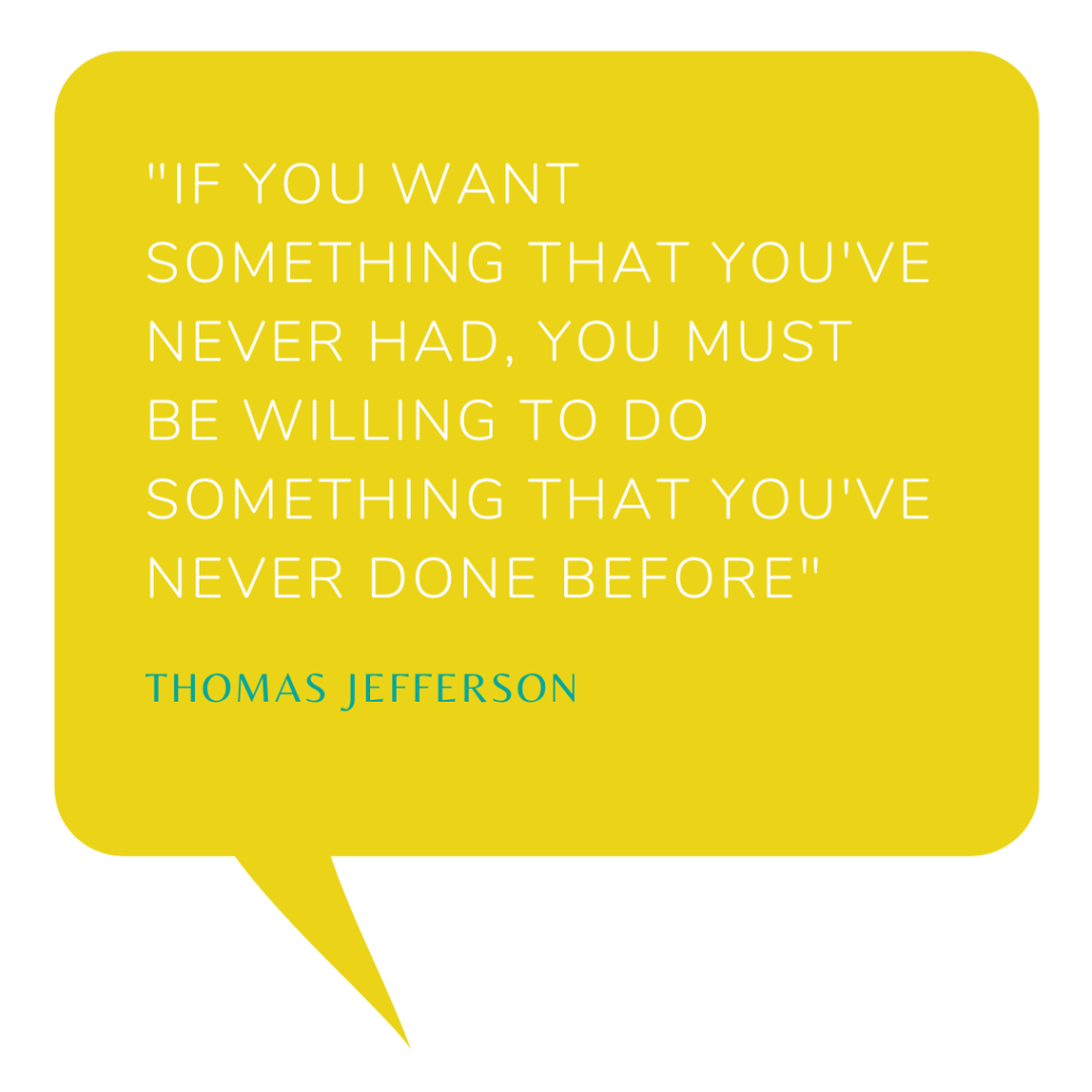 If you want something that you've never had, you must be willing to do something that you've never done before - Thomas Jefferson